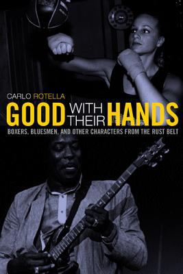 Good with Their Hands: Boxers, Bluesmen, and Other Characters from the Rust Belt 9780520225626