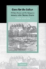 Guns for the Sultan: Military Power and the Weapons Industry in the Ottoman Empire 9780521843133
