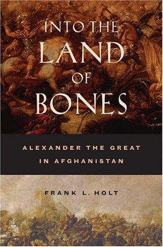 Into the Land of Bones: Alexander the Great in Afghanistan 9780520245532