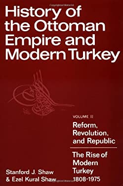 History of the Ottoman Empire and Modern Turkey: Volume 2, Reform, Revolution, and Republic: The Rise of Modern Turkey 1808 1975 9780521291668
