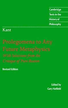 Immanuel Kant: Prolegomena to Any Future Metaphysics: That Will Be Able to Come Forward as Science: With Selections from the Critique of Pure Reason 9780521828246