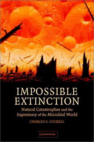 Impossible Extinction: Natural Catastrophes and the Supremacy of the Microbial World 9780521817363