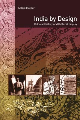 India by Design: Colonial History and Cultural Display 9780520252318