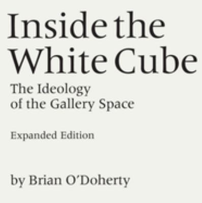 Inside the White Cube: The Ideology of the Gallery Space, Expanded Edition 9780520220409
