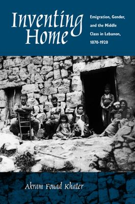 Inventing Home: Emigration, Gender, Middle Class in Lebanon 9780520227408