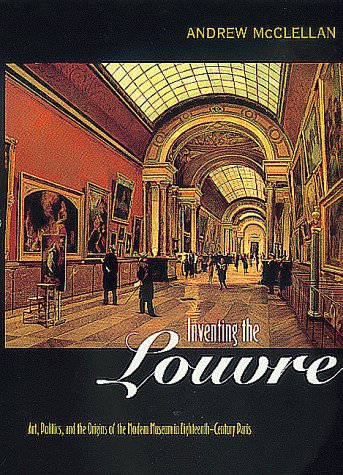 Inventing the Louvre: Art, Politics, and the Origins 9780520221765
