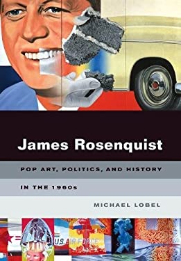 James Rosenquist: Pop Art, Politics, and History in the 1960s 9780520253032