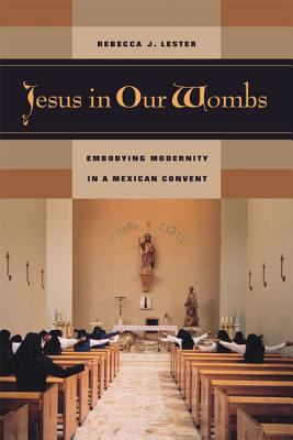 Jesus in Our Wombs: Embodying Modernity in a Mexican Convent 9780520242685