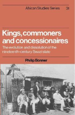 Kings, Commoners, and Concessionaires: The Evolution and Dissolution of the Nineteenth-Century Swazi State