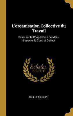 L'organisation Collective du Travail: Essai sur la Coopration de Main-d'oeuvre: le Contrat Collect