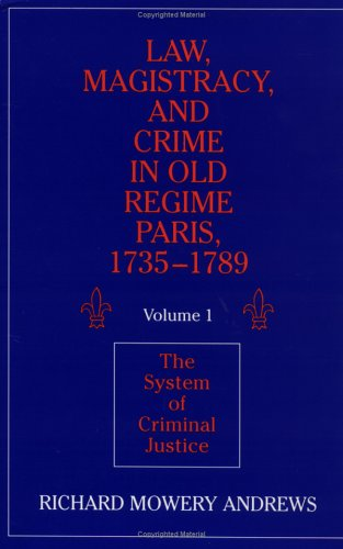 Law, Magistracy, and Crime in Old Regime Paris, 1735 1789: Volume 1, the System of Criminal Justice