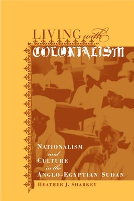 Living with Colonialism: Nationalism and Culture in the Anglo-Egyptian Sudan 9780520235595