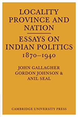 Locality, Province and Nation: Essays on Indian Politics 1870 to 1940 9780521098113