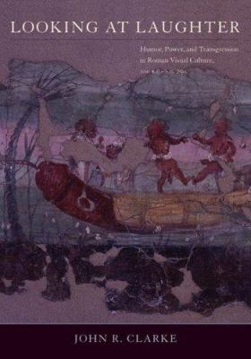 Looking at Laughter: Humor, Power, and Transgression in Roman Visual Culture, 100 B.C.-A.D. 250 9780520237339