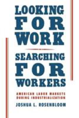 Looking for Work, Searching for Workers: American Labor Markets During Industrialization 9780521002875