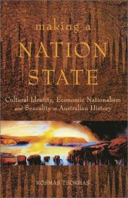 Making a Nation State: Cultural Identity, Economic Nationalism, and Sexuality in Australian History 9780522849844