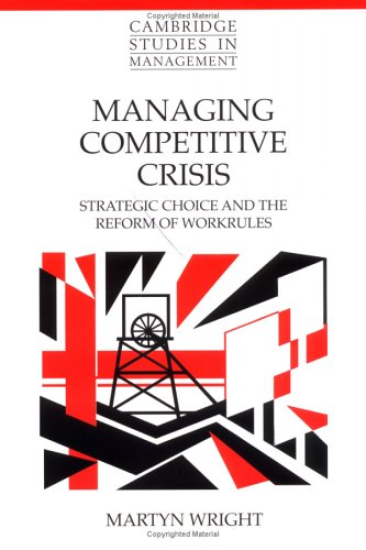 Managing Competitive Crisis: Strategic Choice and the Reform of Workrules 9780521640053