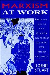 Marxism at Work: Ideology, Class and French Socialism During the Third Republic