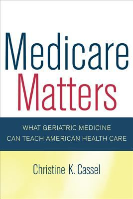 Medicare Matters: What Geriatric Medicine Can Teach American Health Care 9780520246249