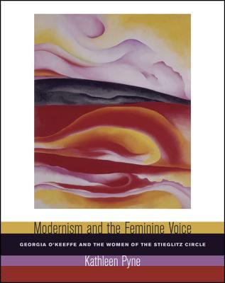 Modernism and the Feminine Voice: O'Keeffe and the Women of the Stieglitz Circle 9780520241893