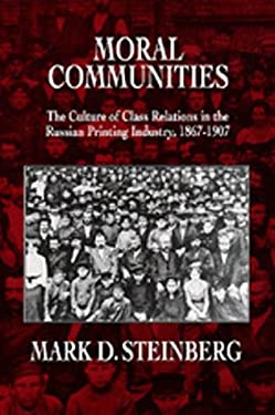 Moral Communities: The Culture of Class Relations in the Russian Printing Industry 1867-1907 9780520075726
