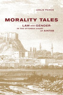 Morality Tales: Law and Gender in the Ottoman Court of Aintab 9780520228924