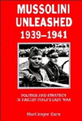 Mussolini Unleashed, 1939-1941: Politics and Strategy in Fascist Italy's Last War 9780521239172