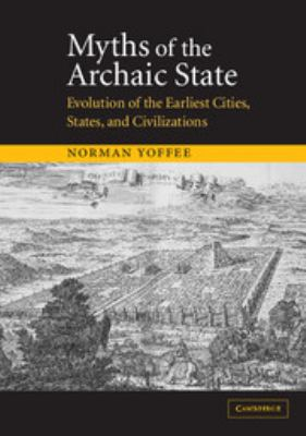 Myths of the Archaic State: Evolution of the Earliest Cities, States, and Civilizations 9780521521567