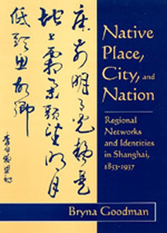 Native Place, City, and Nation: Regional Networks and Identities in Shanghai, 1853-1937 9780520089174