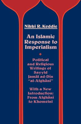 An Islamic Reponse to Imperialism: Political and Religious Writings of Sayyid Jam L Ad-D N