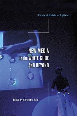 New Media in the White Cube and Beyond: Curatorial Models for Digital Art 9780520255975
