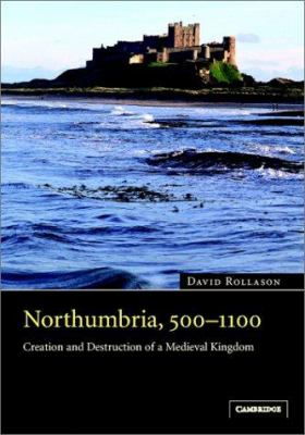 Northumbria, 500 1100: Creation and Destruction of a Kingdom