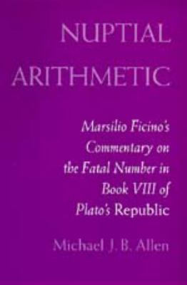 Nuptial Arithmetic: Marsilio Ficino's Commentary on the Fatal Number in Book VIII of Plato's
