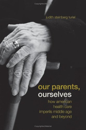 Our Parents, Ourselves: How American Health Care Imperils Middle Age and Beyond 9780520245242