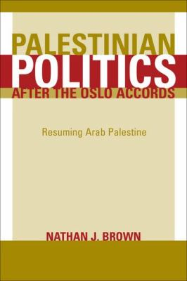 Palestinian Politics After the Oslo Accords: Resuming Arab Palestine 9780520237629