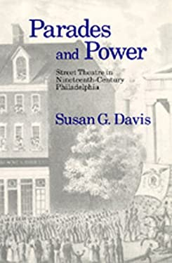 Parades and Power: Street Theatre in Nineteenth-Century Philadelphia 9780520063747