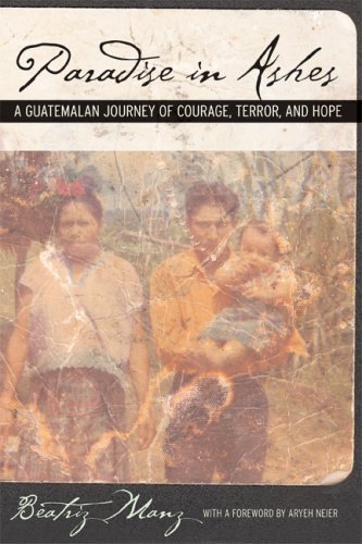 Paradise in Ashes: A Guatemalan Journey of Courage, Terror, and Hope 9780520246751