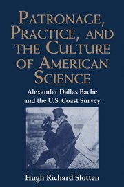 Patronage, Practice, and the Culture of American Science: Alexander Dallas Bache and the U. S. Coast Survey 9780521433952