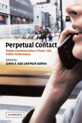 Perpetual Contact: Mobile Communication, Private Talk, Public Performance 9780521002660