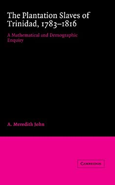 The Plantation Slaves of Trinidad, 1783 1816: A Mathematical and Demographic Enquiry 9780521361668