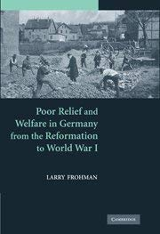 Poor Relief and Welfare in Germany from the Reformation to World War I 9780521506038
