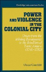 Power and Violence in the Colonial City: Oruro from the Mining Renaissance to the Rebellion of Tupac Amaru (1740 1782) 9780521441483