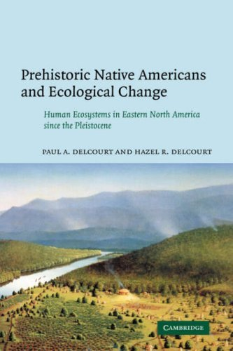 Prehistoric Native Americans and Ecological Change: Human Ecosystems in Eastern North America Since the Pleistocene 9780521050760