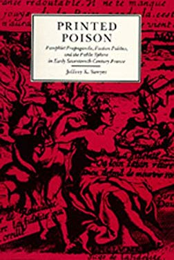 Printed Poison: Pamphlet Propaganda, Faction Politics and the Public Sphere in Early Seventeenth-Century France 9780520068834