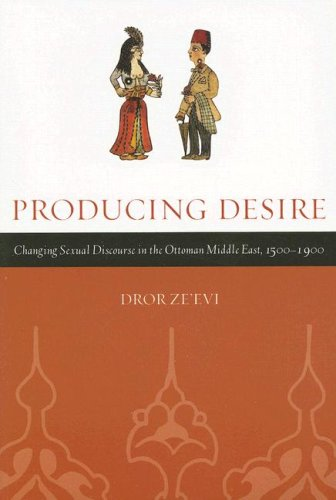 Producing Desire: Changing Sexual Discourse in the Ottoman Middle East, 1500-1900 9780520245631