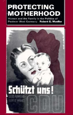 Protecting Motherhood: Women and the Family in the Politics of Postwar West Germany 9780520079038