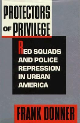 Protectors of Privilege: Red Squads and Police Repression in Urban America 9780520059511