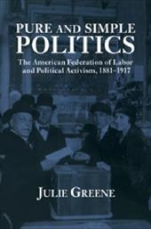Pure and Simple Politics: The American Federation of Labor and Political Activism, 1881 1917 1719391