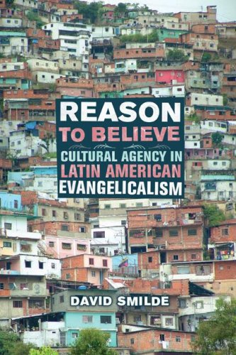 Reason to Believe: Cultural Agency in Latin American Evangelicalism 9780520249431