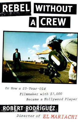 Rebel Without a Crew: 8or How a 23-Year-Old Filmmaker with $7,000 Became a Hollywood Player